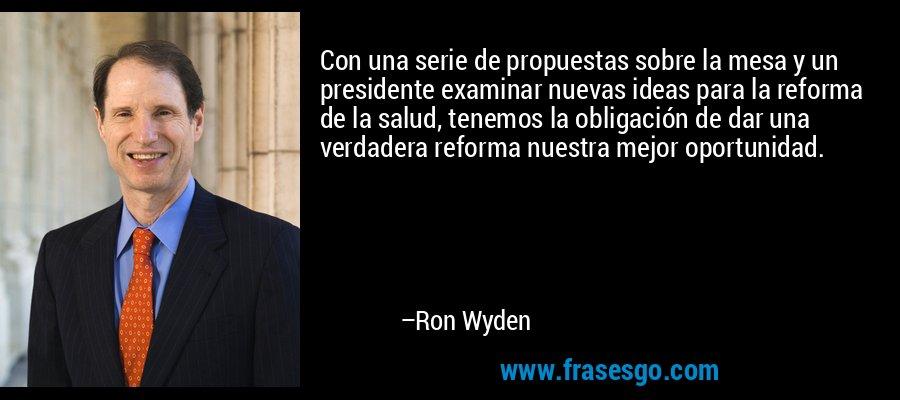 Con una serie de propuestas sobre la mesa y un presidente examinar nuevas ideas para la reforma de la salud, tenemos la obligación de dar una verdadera reforma nuestra mejor oportunidad. – Ron Wyden