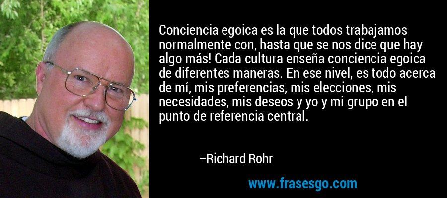 Conciencia egoica es la que todos trabajamos normalmente con, hasta que se nos dice que hay algo más! Cada cultura enseña conciencia egoica de diferentes maneras. En ese nivel, es todo acerca de mí, mis preferencias, mis elecciones, mis necesidades, mis deseos y yo y mi grupo en el punto de referencia central. – Richard Rohr