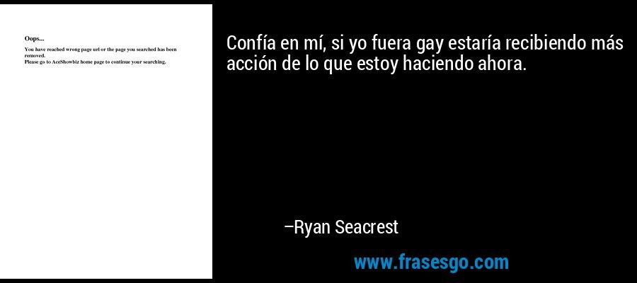 Confía en mí, si yo fuera gay estaría recibiendo más acción de lo que estoy haciendo ahora. – Ryan Seacrest