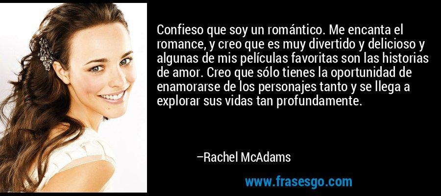 Confieso que soy un romántico. Me encanta el romance, y creo que es muy divertido y delicioso y algunas de mis películas favoritas son las historias de amor. Creo que sólo tienes la oportunidad de enamorarse de los personajes tanto y se llega a explorar sus vidas tan profundamente. – Rachel McAdams