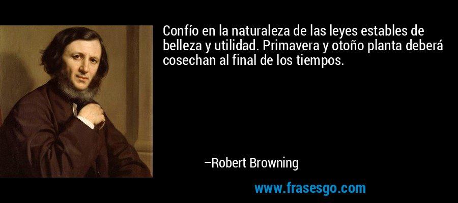 Confío en la naturaleza de las leyes estables de belleza y utilidad. Primavera y otoño planta deberá cosechan al final de los tiempos. – Robert Browning