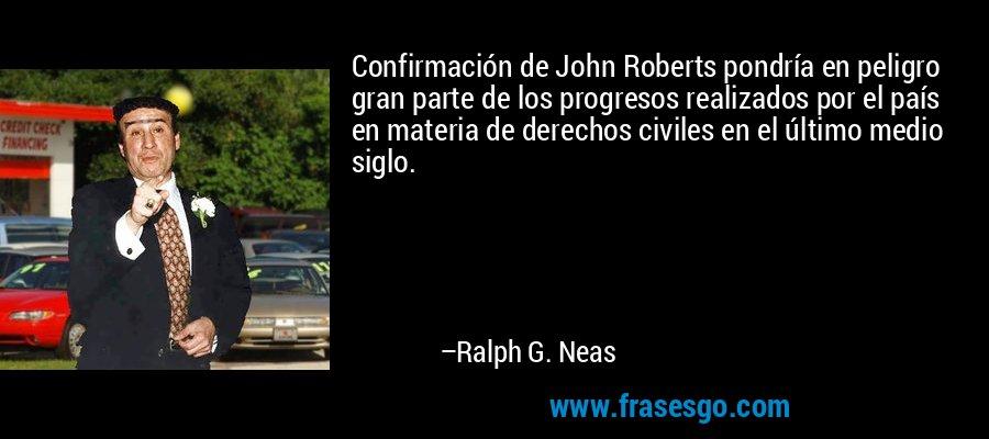 Confirmación de John Roberts pondría en peligro gran parte de los progresos realizados por el país en materia de derechos civiles en el último medio siglo. – Ralph G. Neas