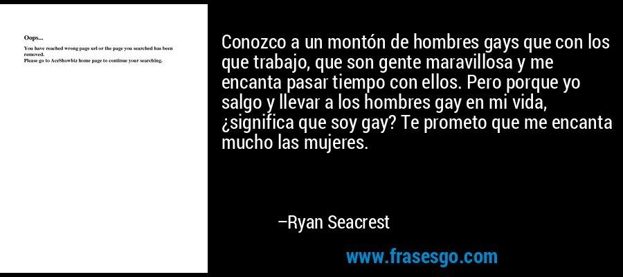 Conozco a un montón de hombres gays que con los que trabajo, que son gente maravillosa y me encanta pasar tiempo con ellos. Pero porque yo salgo y llevar a los hombres gay en mi vida, ¿significa que soy gay? Te prometo que me encanta mucho las mujeres. – Ryan Seacrest