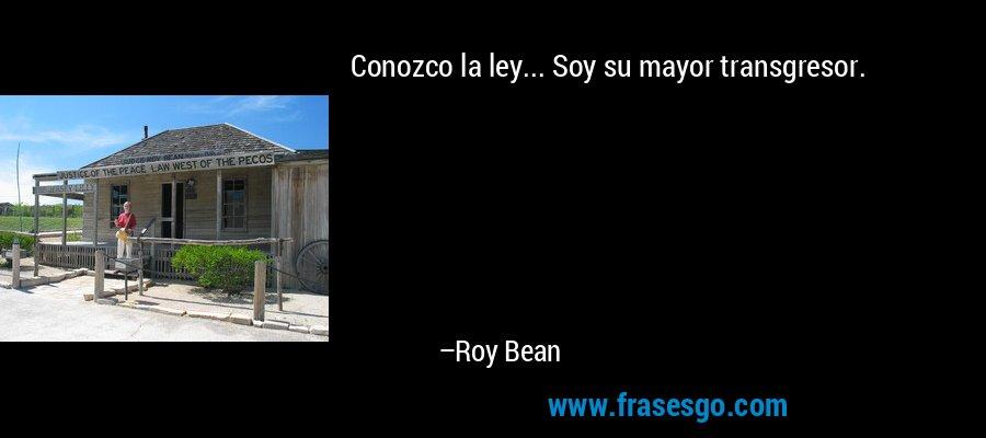 Conozco la ley... Soy su mayor transgresor. – Roy Bean