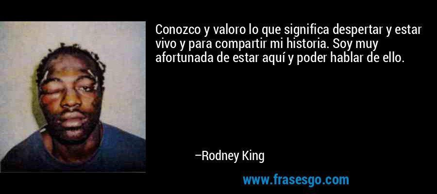 Conozco y valoro lo que significa despertar y estar vivo y para compartir mi historia. Soy muy afortunada de estar aquí y poder hablar de ello. – Rodney King