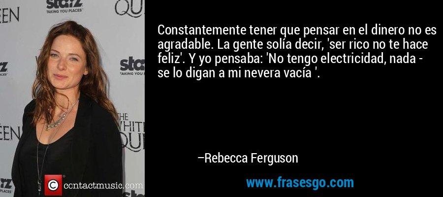 Constantemente tener que pensar en el dinero no es agradable. La gente solía decir, 'ser rico no te hace feliz'. Y yo pensaba: 'No tengo electricidad, nada - se lo digan a mi nevera vacía '. – Rebecca Ferguson