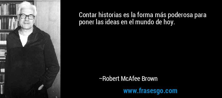 Contar historias es la forma más poderosa para poner las ideas en el mundo de hoy. – Robert McAfee Brown