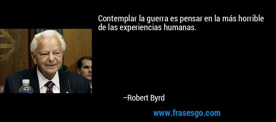 Contemplar la guerra es pensar en la más horrible de las experiencias humanas. – Robert Byrd