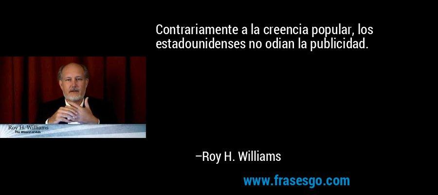 Contrariamente a la creencia popular, los estadounidenses no odian la publicidad. – Roy H. Williams