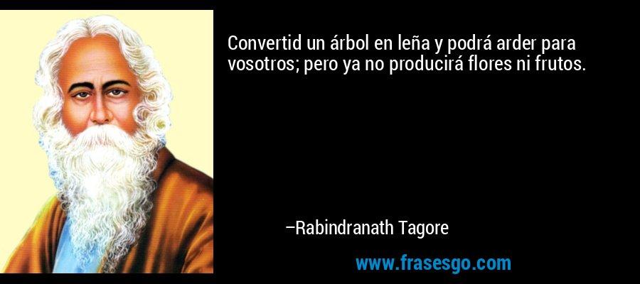 Convertid un árbol en leña y podrá arder para vosotros; pero ya no producirá flores ni frutos. – Rabindranath Tagore