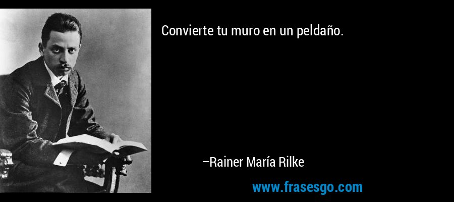 Convierte tu muro en un peldaño. – Rainer María Rilke