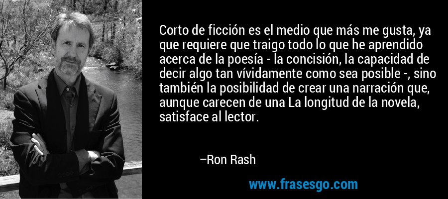 Corto de ficción es el medio que más me gusta, ya que requiere que traigo todo lo que he aprendido acerca de la poesía - la concisión, la capacidad de decir algo tan vívidamente como sea posible -, sino también la posibilidad de crear una narración que, aunque carecen de una La longitud de la novela, satisface al lector. – Ron Rash