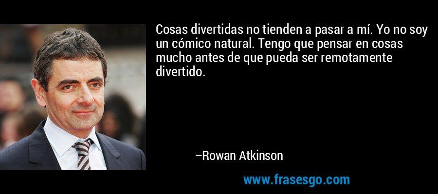 Cosas divertidas no tienden a pasar a mí. Yo no soy un cómico natural. Tengo que pensar en cosas mucho antes de que pueda ser remotamente divertido. – Rowan Atkinson