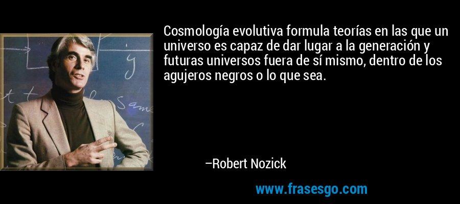 Cosmología evolutiva formula teorías en las que un universo es capaz de dar lugar a la generación y futuras universos fuera de sí mismo, dentro de los agujeros negros o lo que sea. – Robert Nozick