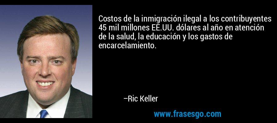 Costos de la inmigración ilegal a los contribuyentes 45 mil millones EE.UU. dólares al año en atención de la salud, la educación y los gastos de encarcelamiento. – Ric Keller