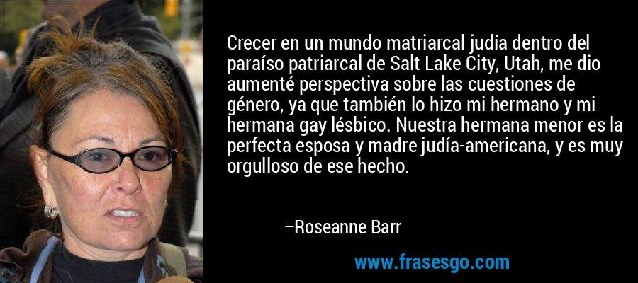 Crecer en un mundo matriarcal judía dentro del paraíso patriarcal de Salt Lake City, Utah, me dio aumenté perspectiva sobre las cuestiones de género, ya que también lo hizo mi hermano y mi hermana gay lésbico. Nuestra hermana menor es la perfecta esposa y madre judía-americana, y es muy orgulloso de ese hecho. – Roseanne Barr