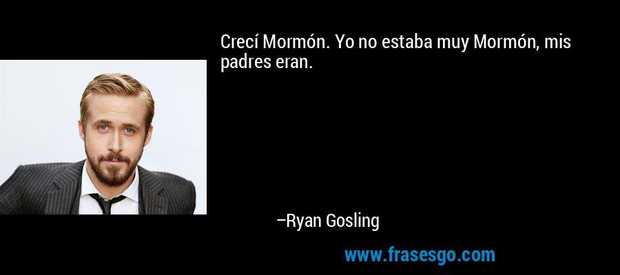 Crecí Mormón. Yo no estaba muy Mormón, mis padres eran. – Ryan Gosling