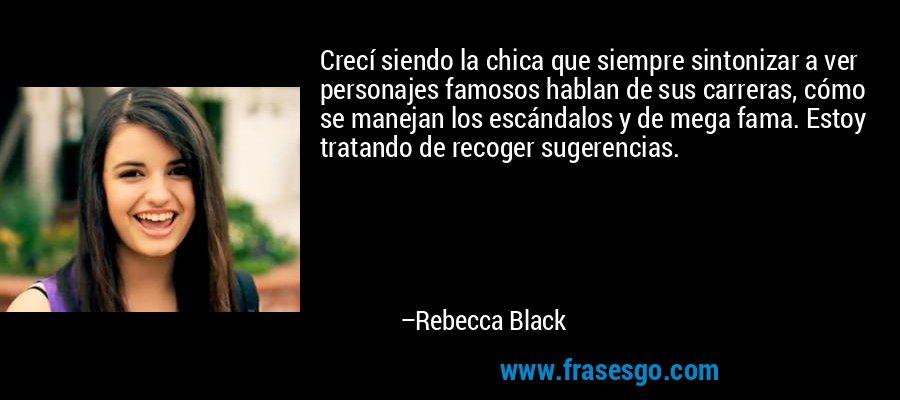 Crecí siendo la chica que siempre sintonizar a ver personajes famosos hablan de sus carreras, cómo se manejan los escándalos y de mega fama. Estoy tratando de recoger sugerencias. – Rebecca Black