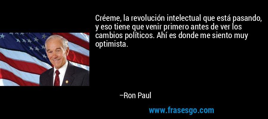 Créeme, la revolución intelectual que está pasando, y eso tiene que venir primero antes de ver los cambios políticos. Ahí es donde me siento muy optimista. – Ron Paul