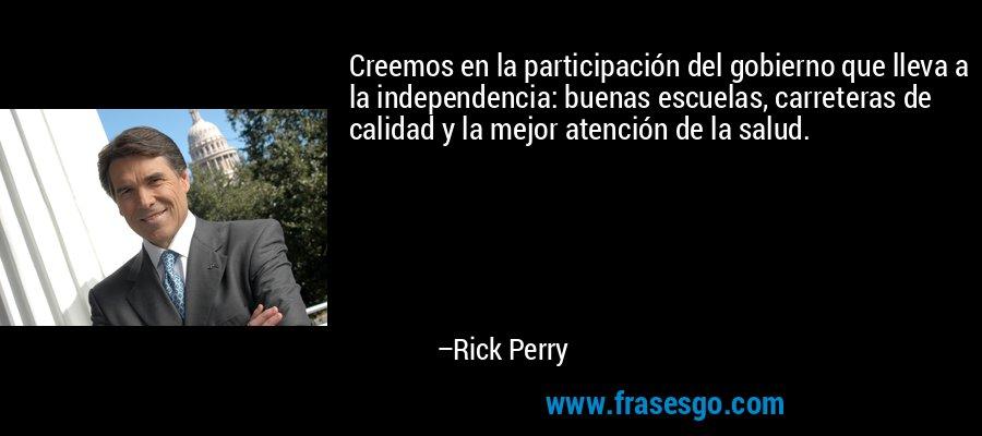 Creemos en la participación del gobierno que lleva a la independencia: buenas escuelas, carreteras de calidad y la mejor atención de la salud. – Rick Perry