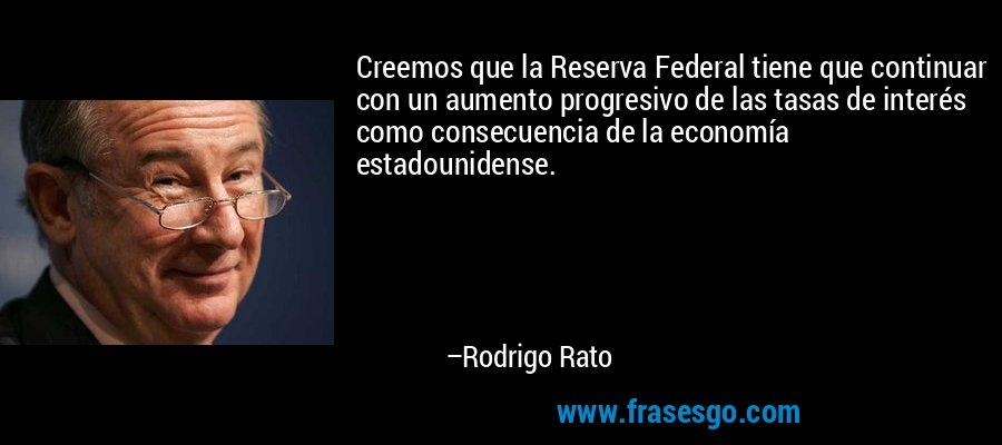 Creemos que la Reserva Federal tiene que continuar con un aumento progresivo de las tasas de interés como consecuencia de la economía estadounidense. – Rodrigo Rato