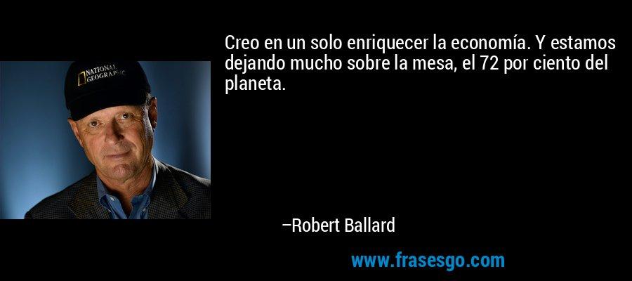 Creo en un solo enriquecer la economía. Y estamos dejando mucho sobre la mesa, el 72 por ciento del planeta. – Robert Ballard
