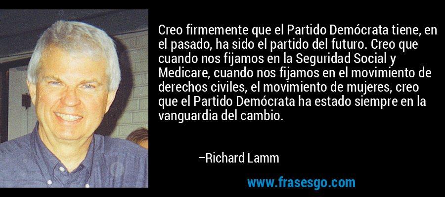 Creo firmemente que el Partido Demócrata tiene, en el pasado, ha sido el partido del futuro. Creo que cuando nos fijamos en la Seguridad Social y Medicare, cuando nos fijamos en el movimiento de derechos civiles, el movimiento de mujeres, creo que el Partido Demócrata ha estado siempre en la vanguardia del cambio. – Richard Lamm
