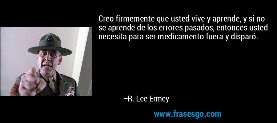 Creo firmemente que usted vive y aprende, y si no se aprende de los errores pasados, entonces usted necesita para ser medicamento fuera y disparó. – R. Lee Ermey