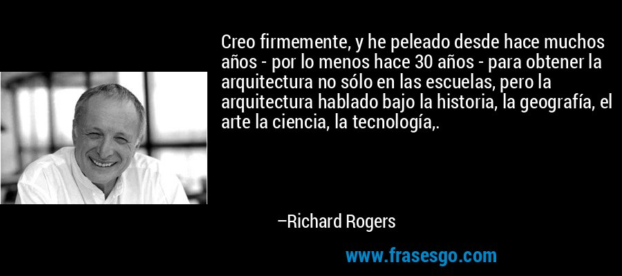 Creo firmemente, y he peleado desde hace muchos años - por lo menos hace 30 años - para obtener la arquitectura no sólo en las escuelas, pero la arquitectura hablado bajo la historia, la geografía, el arte la ciencia, la tecnología,. – Richard Rogers