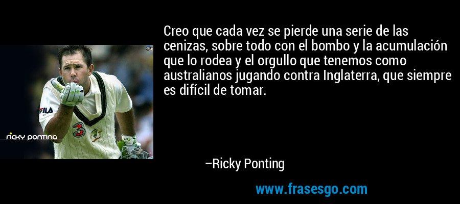 Creo que cada vez se pierde una serie de las cenizas, sobre todo con el bombo y la acumulación que lo rodea y el orgullo que tenemos como australianos jugando contra Inglaterra, que siempre es difícil de tomar. – Ricky Ponting
