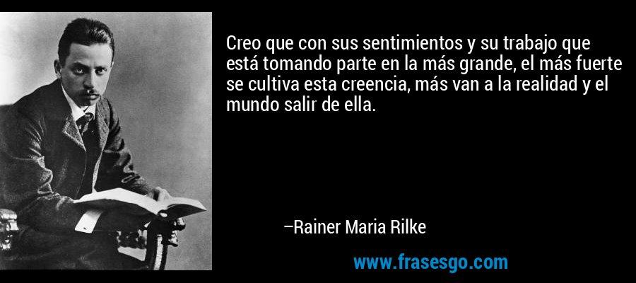 Creo que con sus sentimientos y su trabajo que está tomando parte en la más grande, el más fuerte se cultiva esta creencia, más van a la realidad y el mundo salir de ella. – Rainer Maria Rilke