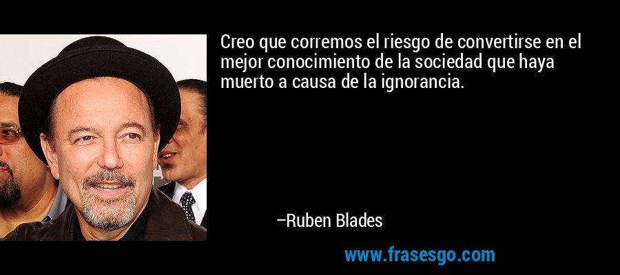 Creo que corremos el riesgo de convertirse en el mejor conocimiento de la sociedad que haya muerto a causa de la ignorancia. – Ruben Blades