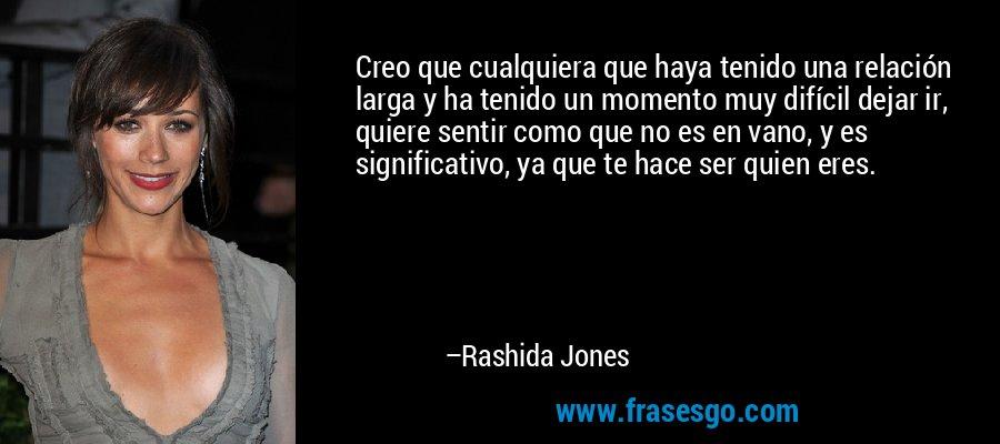 Creo que cualquiera que haya tenido una relación larga y ha tenido un momento muy difícil dejar ir, quiere sentir como que no es en vano, y es significativo, ya que te hace ser quien eres. – Rashida Jones