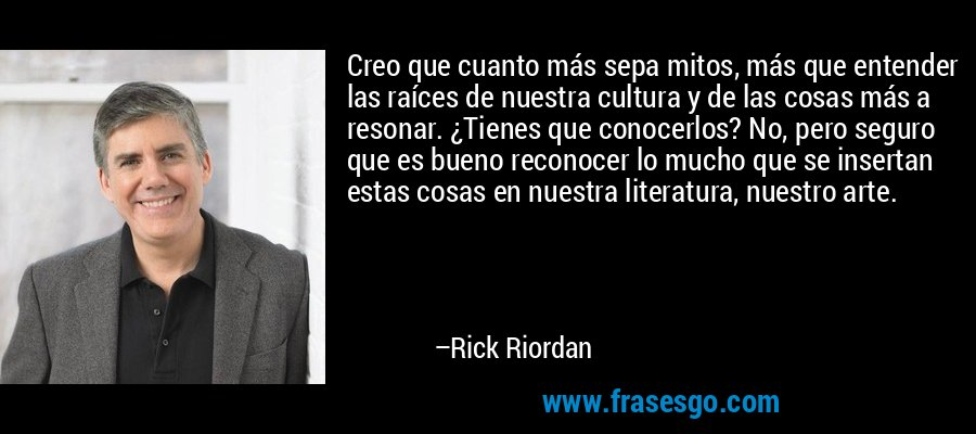 Creo que cuanto más sepa mitos, más que entender las raíces de nuestra cultura y de las cosas más a resonar. ¿Tienes que conocerlos? No, pero seguro que es bueno reconocer lo mucho que se insertan estas cosas en nuestra literatura, nuestro arte. – Rick Riordan