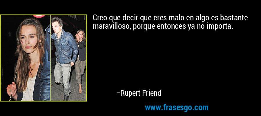 Creo que decir que eres malo en algo es bastante maravilloso, porque entonces ya no importa. – Rupert Friend