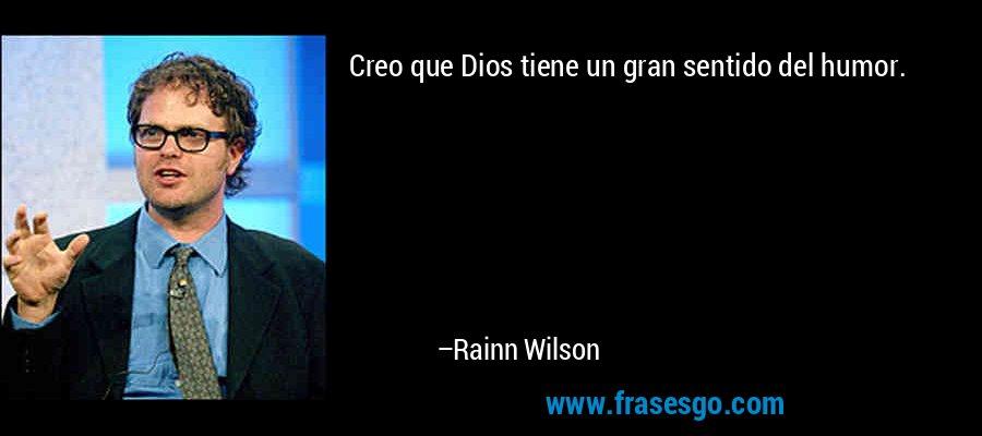 Creo que Dios tiene un gran sentido del humor. – Rainn Wilson
