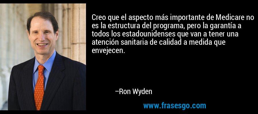 Creo que el aspecto más importante de Medicare no es la estructura del programa, pero la garantía a todos los estadounidenses que van a tener una atención sanitaria de calidad a medida que envejecen. – Ron Wyden