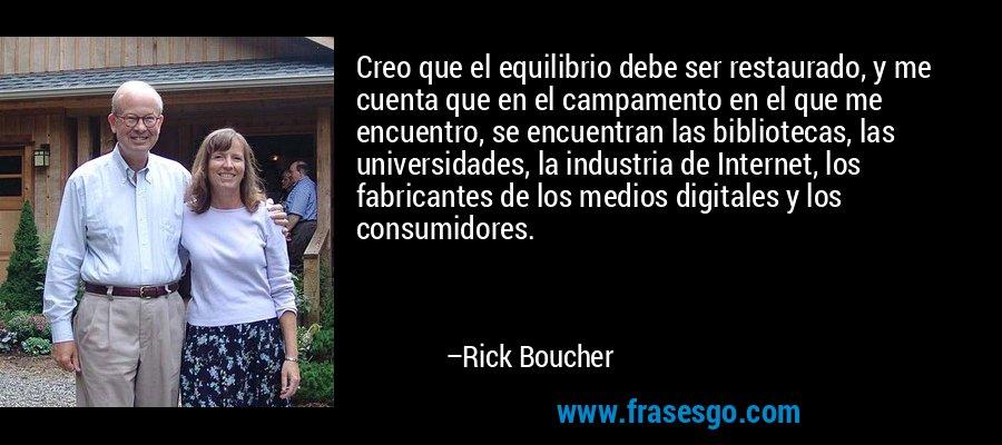 Creo que el equilibrio debe ser restaurado, y me cuenta que en el campamento en el que me encuentro, se encuentran las bibliotecas, las universidades, la industria de Internet, los fabricantes de los medios digitales y los consumidores. – Rick Boucher