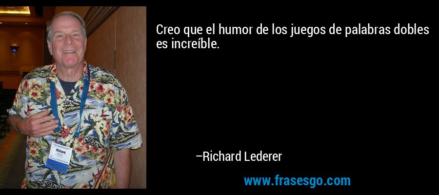 Creo que el humor de los juegos de palabras dobles es increíble. – Richard Lederer