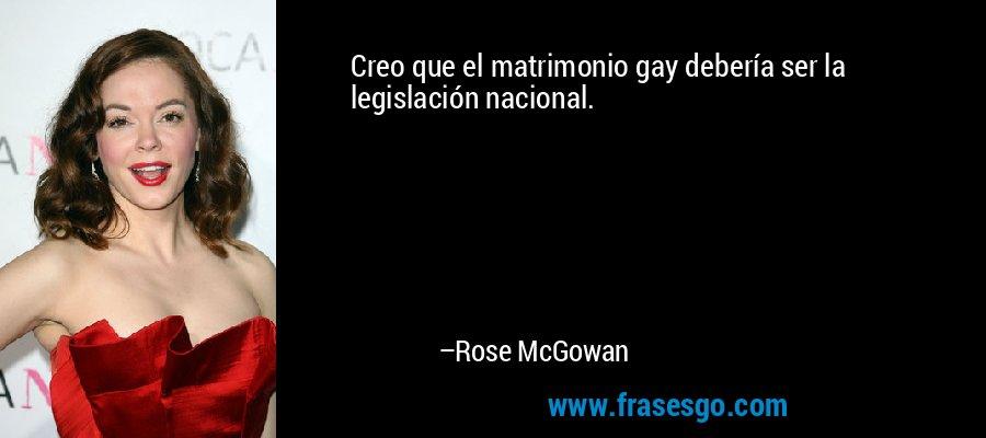 Creo que el matrimonio gay debería ser la legislación nacional. – Rose McGowan