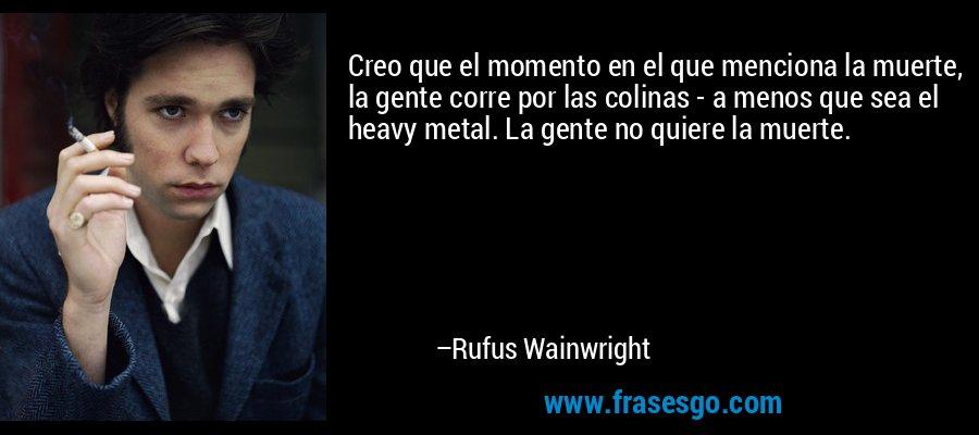 Creo que el momento en el que menciona la muerte, la gente corre por las colinas - a menos que sea el heavy metal. La gente no quiere la muerte. – Rufus Wainwright