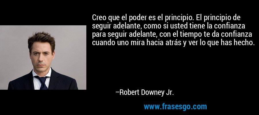 Creo que el poder es el principio. El principio de seguir adelante, como si usted tiene la confianza para seguir adelante, con el tiempo te da confianza cuando uno mira hacia atrás y ver lo que has hecho. – Robert Downey Jr.