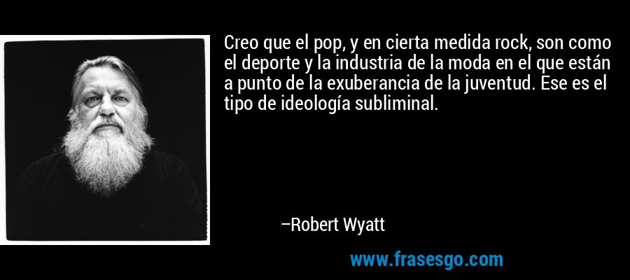 Creo que el pop, y en cierta medida rock, son como el deporte y la industria de la moda en el que están a punto de la exuberancia de la juventud. Ese es el tipo de ideología subliminal. – Robert Wyatt