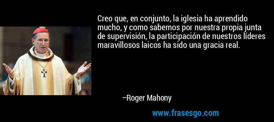 Creo que, en conjunto, la iglesia ha aprendido mucho, y como sabemos por nuestra propia junta de supervisión, la participación de nuestros líderes maravillosos laicos ha sido una gracia real. – Roger Mahony