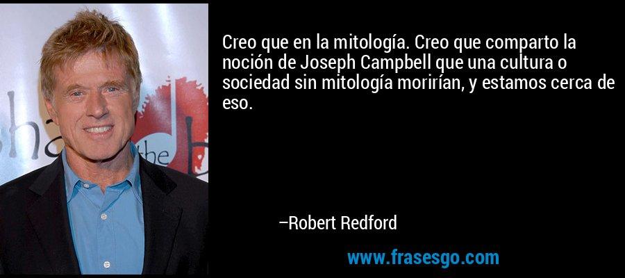 Creo que en la mitología. Creo que comparto la noción de Joseph Campbell que una cultura o sociedad sin mitología morirían, y estamos cerca de eso. – Robert Redford