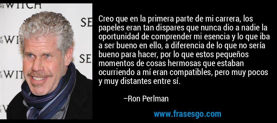 Creo que en la primera parte de mi carrera, los papeles eran tan dispares que nunca dio a nadie la oportunidad de comprender mi esencia y lo que iba a ser bueno en ello, a diferencia de lo que no sería bueno para hacer, por lo que estos pequeños momentos de cosas hermosas que estaban ocurriendo a mí eran compatibles, pero muy pocos y muy distantes entre sí. – Ron Perlman