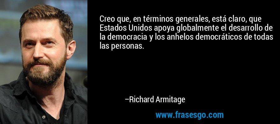Creo que, en términos generales, está claro, que Estados Unidos apoya globalmente el desarrollo de la democracia y los anhelos democráticos de todas las personas. – Richard Armitage