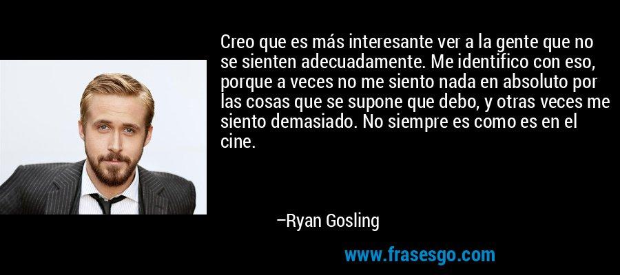 Creo que es más interesante ver a la gente que no se sienten adecuadamente. Me identifico con eso, porque a veces no me siento nada en absoluto por las cosas que se supone que debo, y otras veces me siento demasiado. No siempre es como es en el cine. – Ryan Gosling