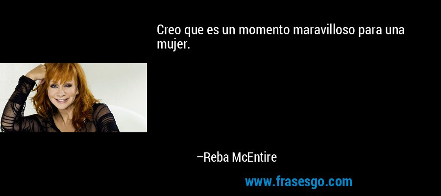Creo que es un momento maravilloso para una mujer. – Reba McEntire
