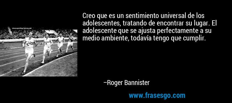 Creo que es un sentimiento universal de los adolescentes, tratando de encontrar su lugar. El adolescente que se ajusta perfectamente a su medio ambiente, todavía tengo que cumplir. – Roger Bannister